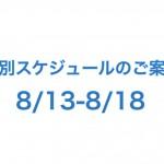 8/13-8/18の特別スケジュールのご案内